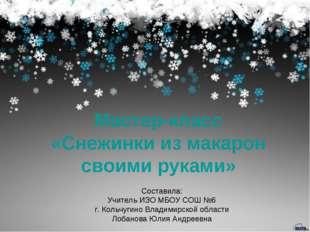 Мастер-класс «Снежинки из макарон своими руками» Составила: Учитель ИЗО МБОУ