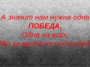 А значит нам нужна одна ПОБЕДА, Одна на всех, Мы за ценой не постоим!!!