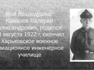 Мой прадедушка, Кожанов Валерий Александрович, родился 23 августа 1922 г, око