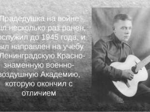 Прадедушка на войне был несколько раз ранен, дослужил до 1945 года, и был нап