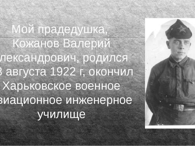 Мой прадедушка, Кожанов Валерий Александрович, родился 23 августа 1922 г, око...