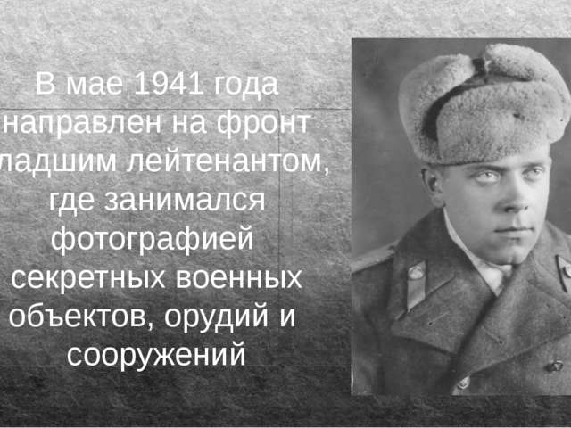 В мае 1941 года направлен на фронт младшим лейтенантом, где занимался фотогра...