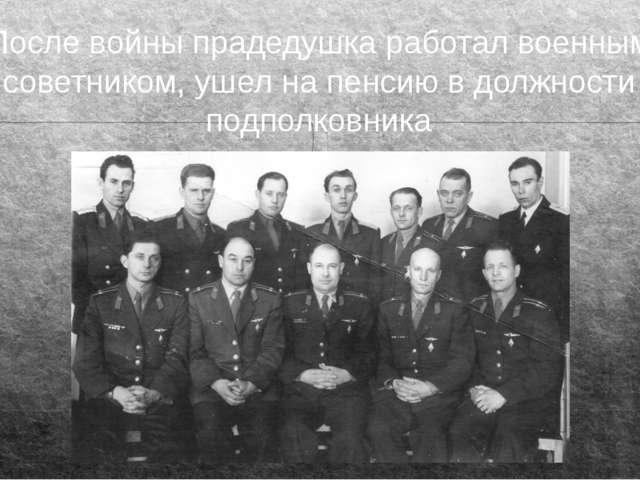 После войны прадедушка работал военным советником, ушел на пенсию в должности...