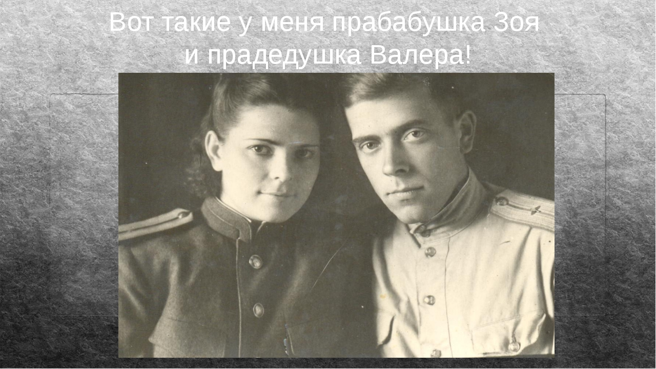Вот такие у меня прабабушка Зоя и прадедушка Валера!