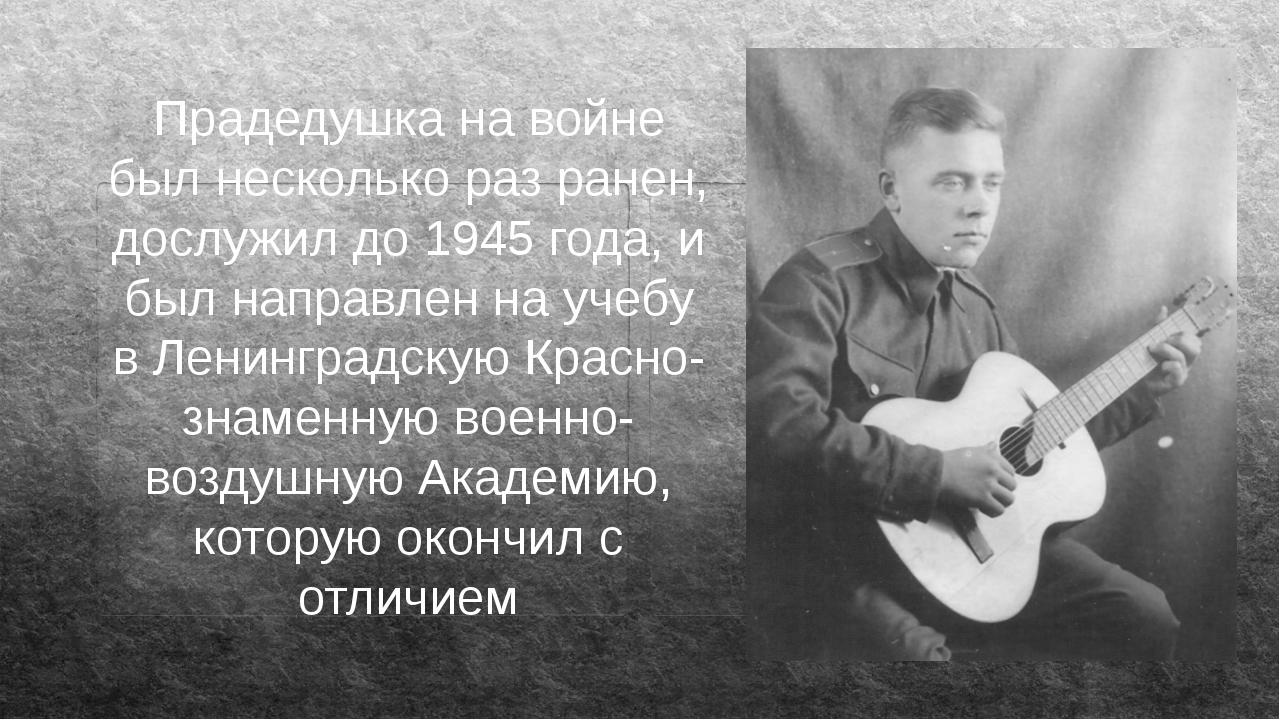 Прадедушка на войне был несколько раз ранен, дослужил до 1945 года, и был нап...