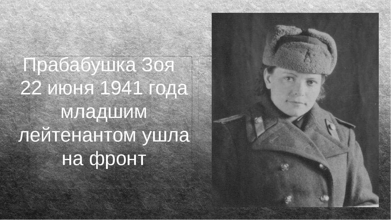 Прабабушка Зоя 22 июня 1941 года младшим лейтенантом ушла на фронт