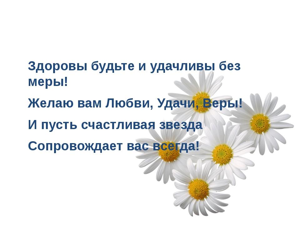 Здоровы будьте и удачливы без меры! Желаю вам Любви, Удачи, Веры! И пусть сча...