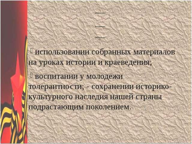 использовании собранных материалов на уроках истории и краеведения; воспитан...