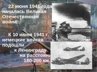 22 июня 1941 года началась Великая Отечественная война. К 10 июня 1941 г.