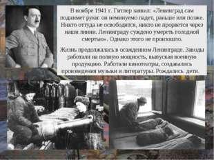 В ноябре 1941 г. Гитлер заявил: «Ленинград сам поднимет руки: он неминуемо па