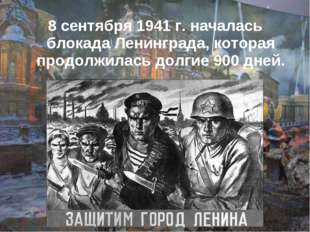 8 сентября 1941 г. началась блокада Ленинграда, которая продолжилась долгие 9