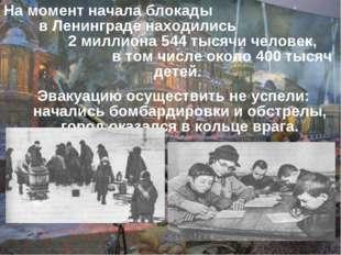 На момент начала блокады в Ленинграде находились 2 миллиона 544 тысячи челове