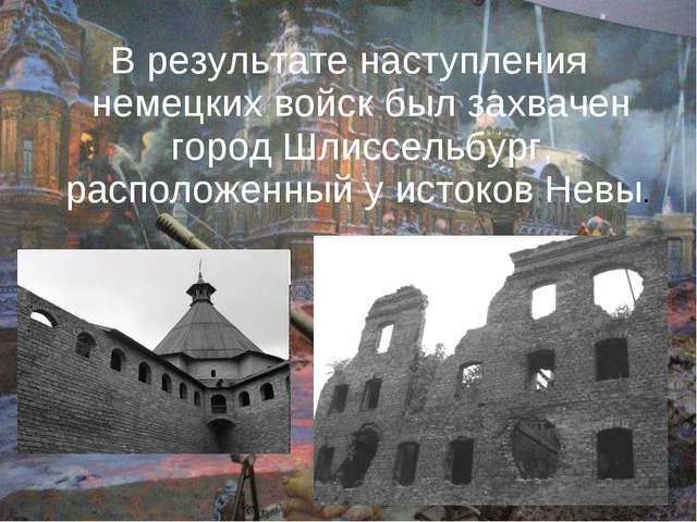 В результате наступления немецких войск был захвачен город Шлиссельбург, расп...
