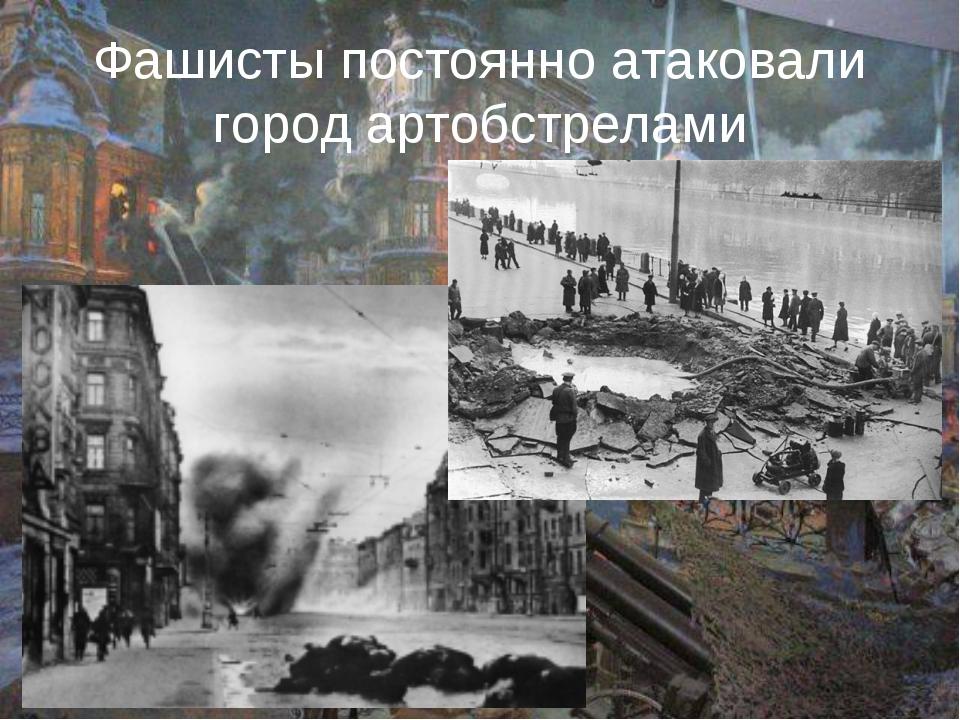 Фашисты постоянно атаковали город артобстрелами