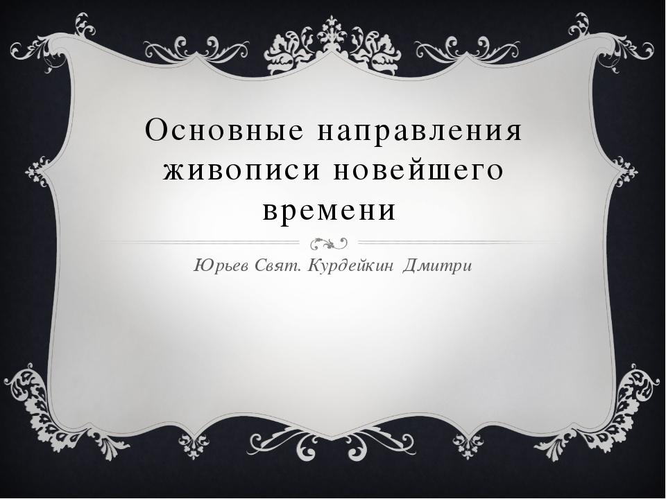 Основные направления живописи новейшего времени Юрьев Свят. Курдейкин Дмитри