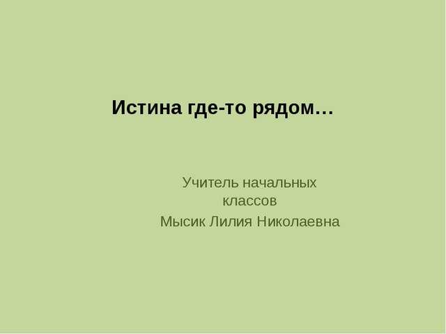 Истина где-то рядом… Учитель начальных классов Мысик Лилия Николаевна