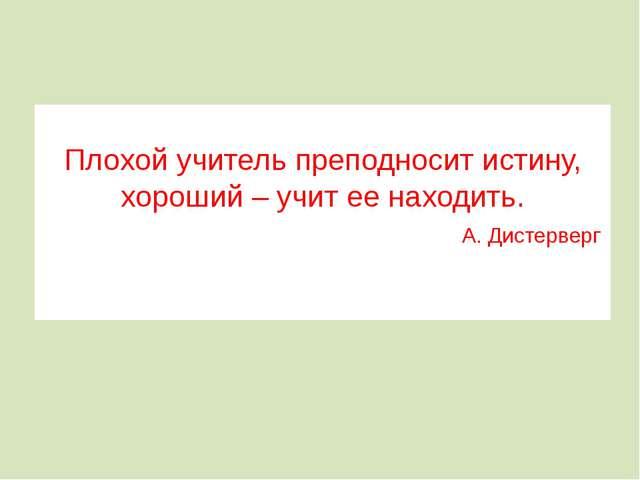 Плохой учитель преподносит истину, хороший – учит ее находить. А. Дистерверг