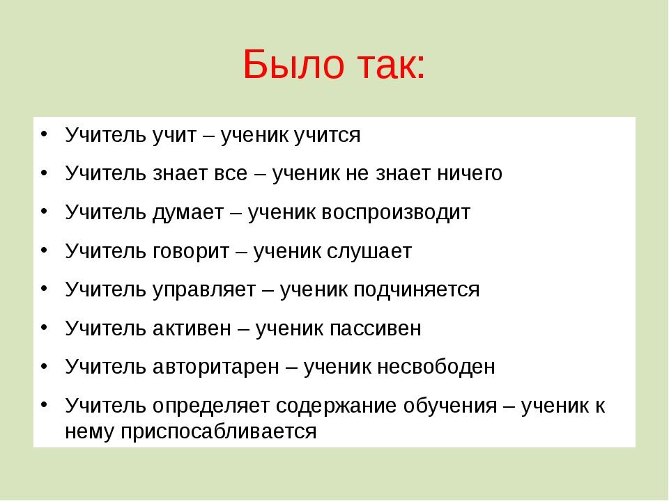 Было так: Учитель учит – ученик учится Учитель знает все – ученик не знает ни...