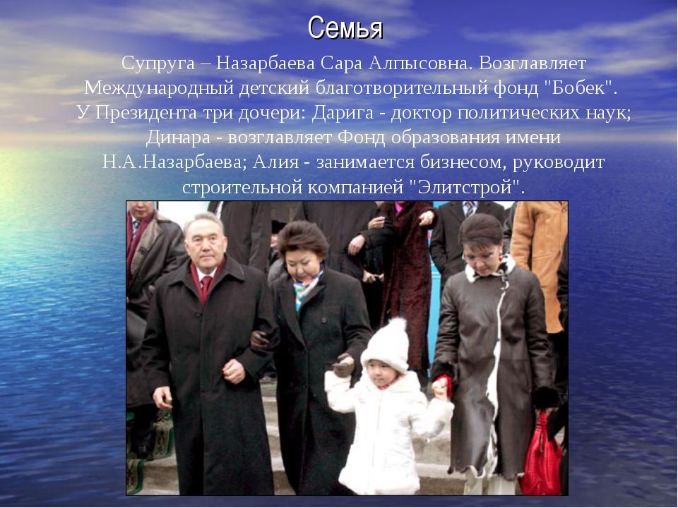 Семья Супруга – Назарбаева Сара Алпысовна. Возглавляет Международный детс...