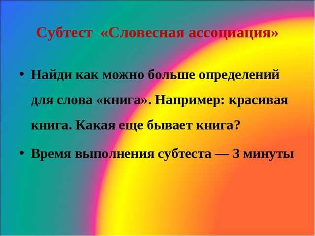 Субтест «Словесная ассоциация» Найди как можно больше определений для слова...