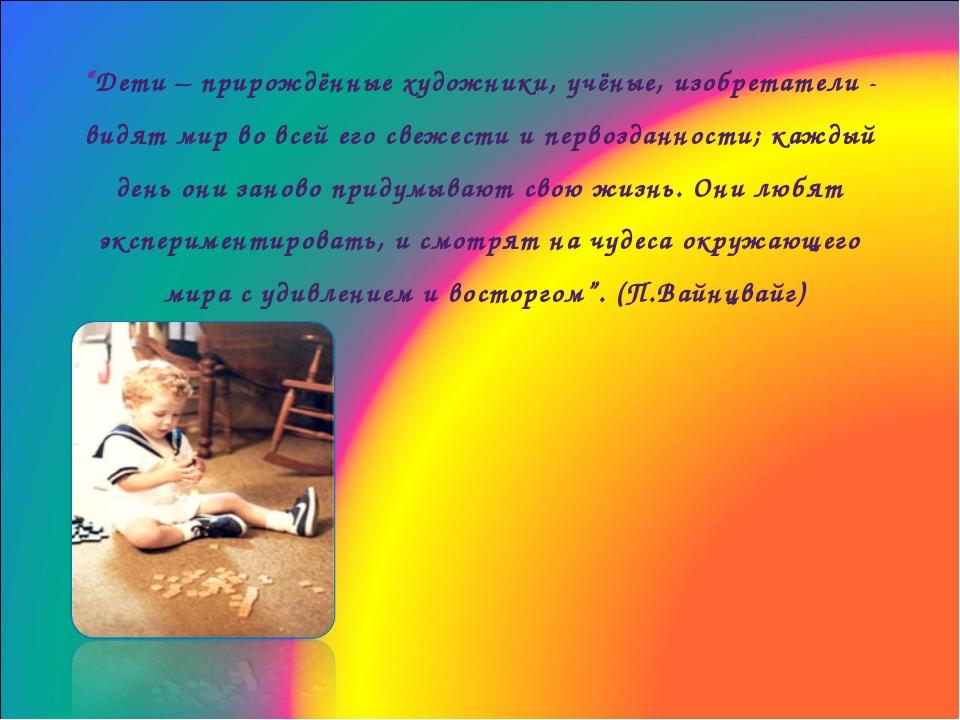 """""""Дети – прирождённые художники, учёные, изобретатели - видят мир во всей его..."""