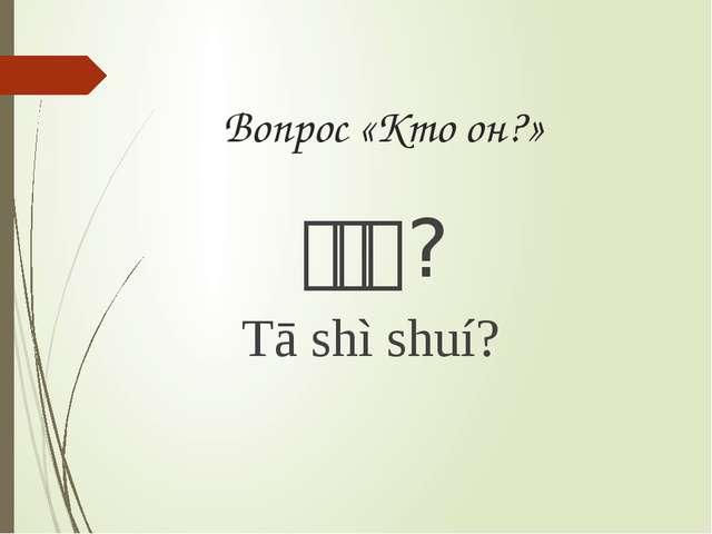 Вопрос «Кто он?» 他是谁? Tā shì shuí?