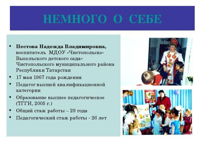 НЕМНОГО О СЕБЕ Пестова Надежда Владимировна, воспитатель МДОУ «Чистопольско-В...