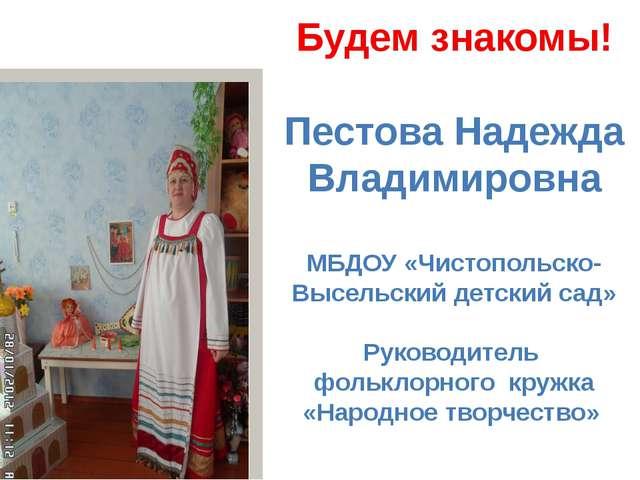 Будем знакомы! Пестова Надежда Владимировна МБДОУ «Чистопольско-Высельский де...