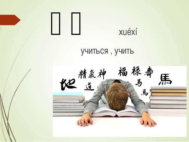 学习 xuéxí учиться , учить