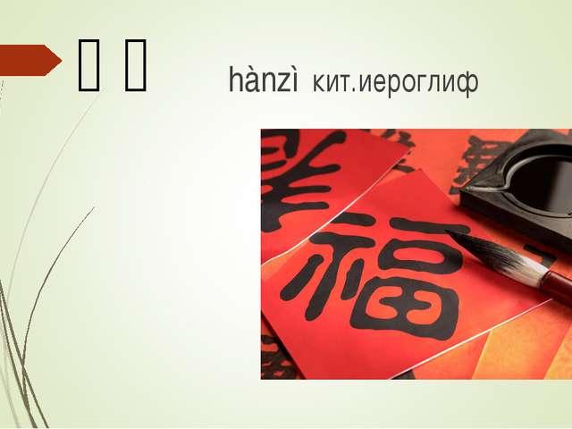 汉字 hànzì кит.иероглиф