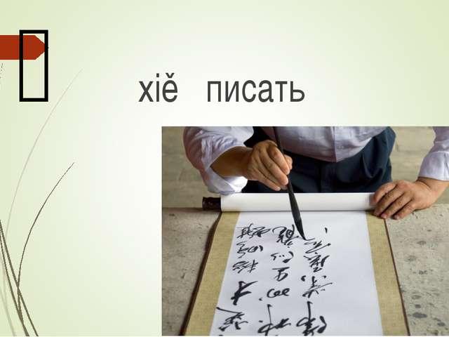写 xiě писать