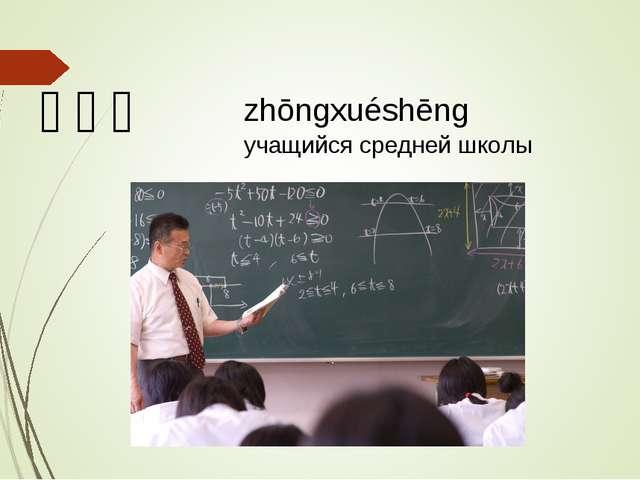 中学生 zhōngxuéshēng учащийся средней школы
