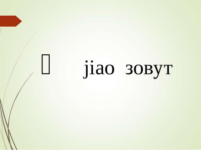 叫 jiao зовут