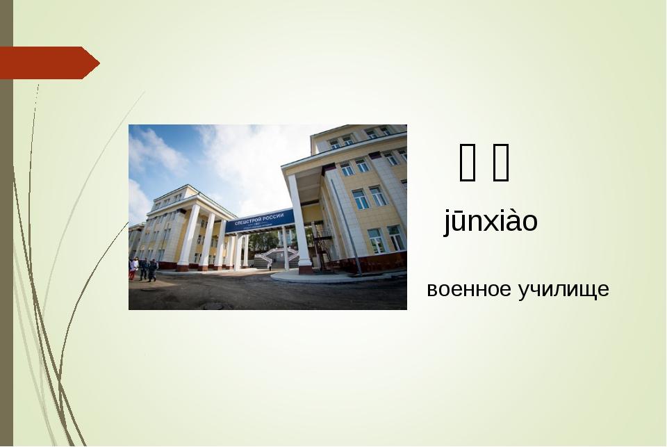 军校 jūnxiào военное училище