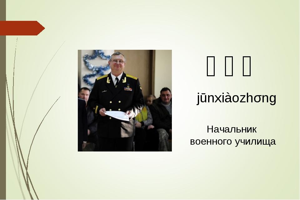 军校长 jūnxiàozhǎng Начальник военного училища
