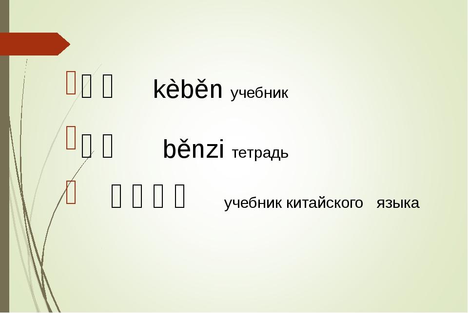 课本 kèběn учебник 本子 běnzi тетрадь 汉语课本 учебник китайского языка