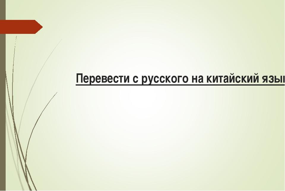 Перевести с русского на китайский язык: