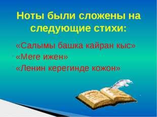 «Салымы башка кайран кыс» «Меге ижен» «Ленин керегинде кожон» Ноты были сложе