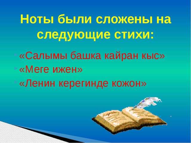 «Салымы башка кайран кыс» «Меге ижен» «Ленин керегинде кожон» Ноты были сложе...
