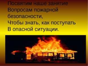 Посвятим наше занятие Вопросам пожарной безопасности, Чтобы знать, как поступ