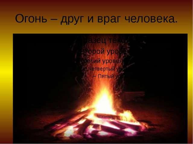 Огонь – друг и враг человека.