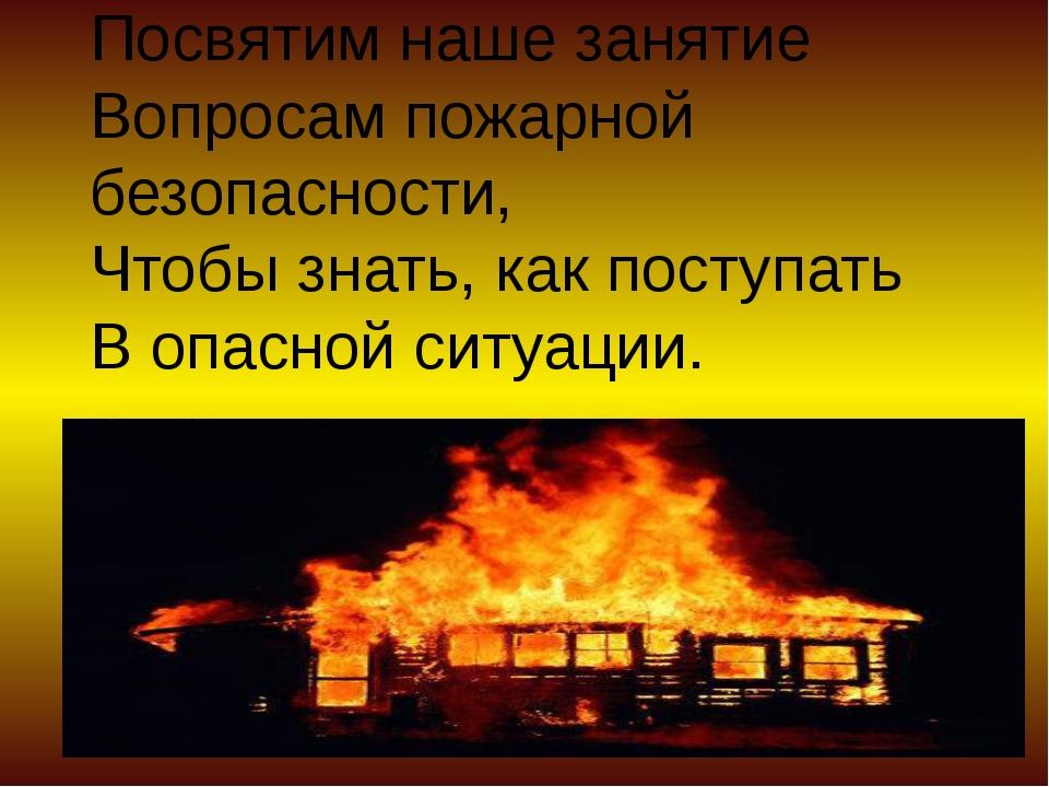 Посвятим наше занятие Вопросам пожарной безопасности, Чтобы знать, как поступ...