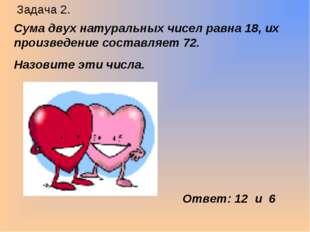 Задача 2. Сума двух натуральных чисел равна 18, их произведение составляет 72