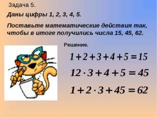 Задача 5. Даны цифры 1, 2, 3, 4, 5. Поставьте математические действия так, чт