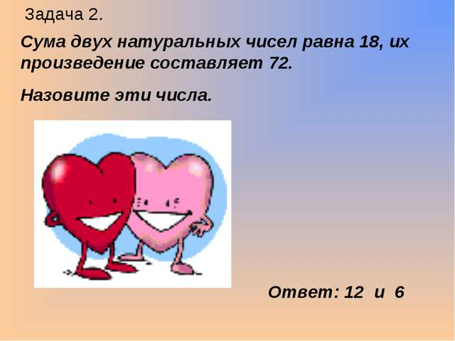 Задача 2. Сума двух натуральных чисел равна 18, их произведение составляет 72...