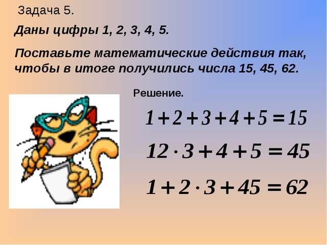 Задача 5. Даны цифры 1, 2, 3, 4, 5. Поставьте математические действия так, чт...
