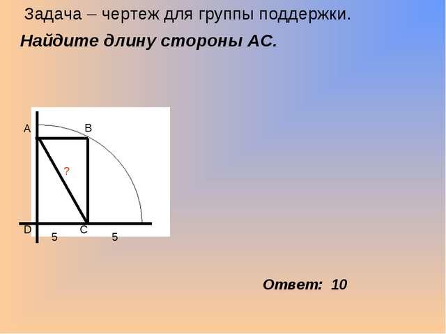 Задача – чертеж для группы поддержки. Найдите длину стороны АС. Ответ: 10