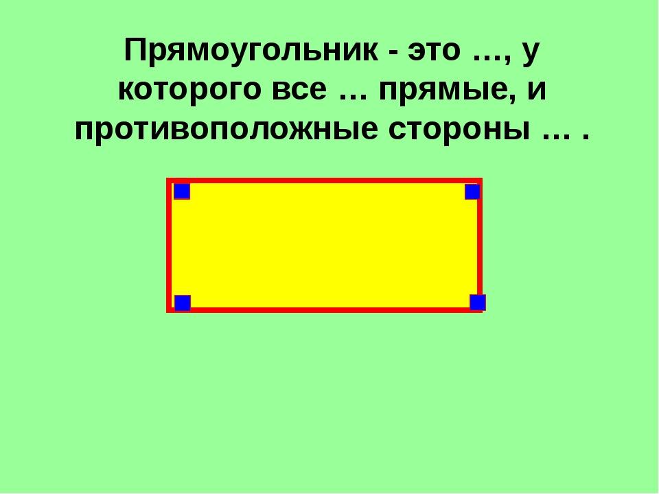 Прямоугольник - это …, у которого все … прямые, и противоположные стороны … .