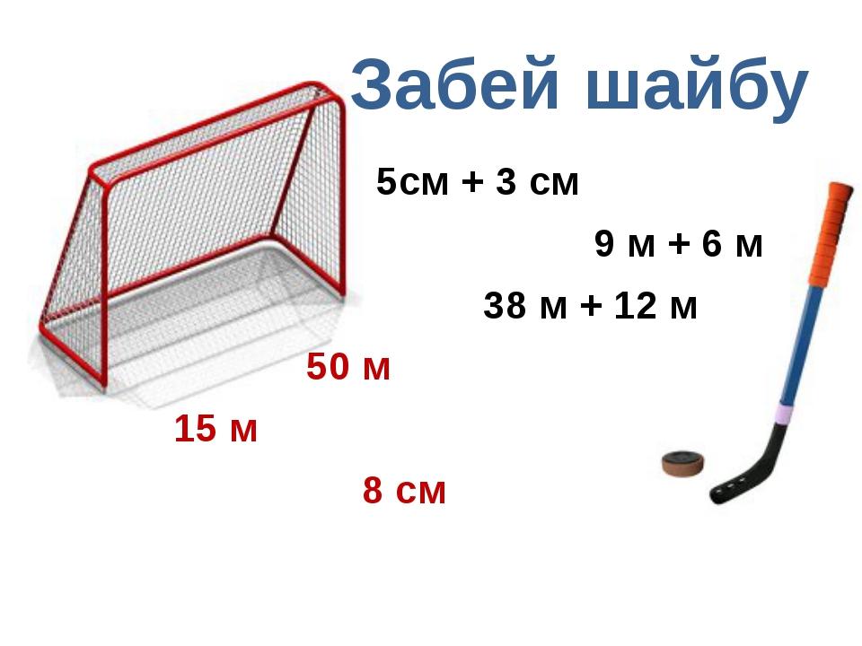Забей шайбу 5см + 3 см 9 м + 6 м 38 м + 12 м 50 м 15 м 8 см