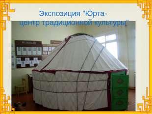 """Экспозиция """"Юрта- центр традиционной культуры"""""""